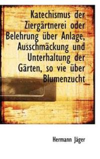 Katechismus Der Zierg Rtnerei Oder Belehrung Uber Anlage, Ausschm Ckung Und Unterhaltung Der G Rten,