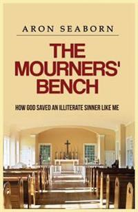 The Mourners' Bench: How God Saved an Illiterate Sinner Like Me