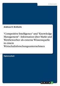 """Competitive Intelligence"" Und ""Knowledge Management"" - Information Uber Markt Und Wettbewerber ALS Externe Wissensquelle in Einem Wirtschaftsforschungsunternehmen"