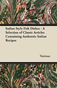 Italian Style Fish Dishes - A Selection of Classic Articles Containing Authentic Italian Recipes