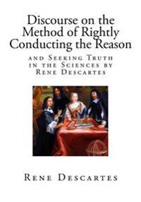 Discourse on the Method of Rightly Conducting the Reason, and Seeking Truth in the Sciences: A Philosophical and Autobiographical Treatise