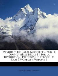 Memoires de L'Abb Morellet ... Sur Le Dix-Huitime Siecle Et Sur La Rvolution: Prcds de L'Loge de L'Abb Morellet, Volume 1
