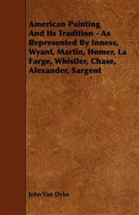American Painting And Its Tradition - As Represented By Inness, Wyant, Martin, Homer, La Farge, Whistler, Chase, Alexander, Sargent