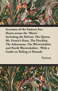 Accounts of the Famous Fox-Hunts Across the 'Shires' - Including the Belvoir, the Quorn, Mr. Fernie's Hunt, the Pytchley, the Atherstone, the Warwicks