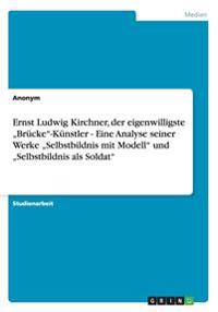 """Ernst Ludwig Kirchner, Der Eigenwilligste """"Brucke""""-Kunstler - Eine Analyse Seiner Werke """"Selbstbildnis Mit Modell"""" Und """"Selbstbildnis ALS Soldat"""""""