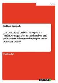 """""""La Continuite Ou Bien La Rupture"""" - Veranderungen Der Institutionellen Und Politischen Rahmenbedingungen Unter Nicolas Sarkozy"""