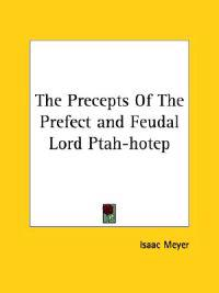 The Precepts of the Prefect and Feudal Lord Ptah-hotep
