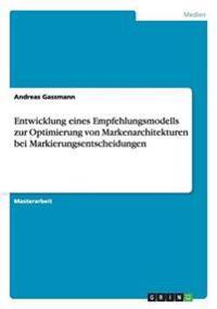 Entwicklung Eines Empfehlungsmodells Zur Optimierung Von Markenarchitekturen Bei Markierungsentscheidungen