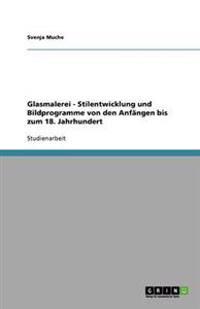 Glasmalerei - Stilentwicklung Und Bildprogramme Von Den Anfangen Bis Zum 18. Jahrhundert