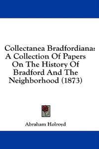 Collectanea Bradfordiana: A Collection Of Papers On The History Of Bradford And The Neighborhood (1873)