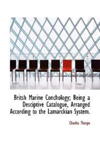 Britsh Marine Conchology; Being a Desciptive Catalogue, Arranged According to the Lamarckian System.