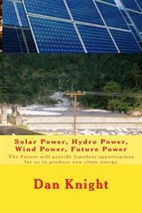Solar Power, Hydro Power, Wind Power, Future Power: The Future Will Provide Limitless Opportunities for Us to Produce New Clean Energy