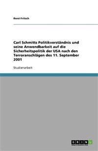 Carl Schmitts Politikverst Ndnis Und Seine Anwendbarkeit Auf Die Sicherheitspolitik Der USA Nach Den Terroranschl Gen Des 11. September 2001