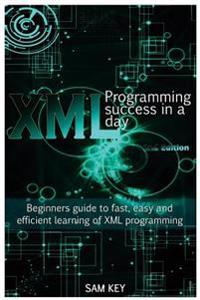 XML Programming Success in a Day: Beginner's Guide to Fast, Easy, and Efficient Learning of XML Programming