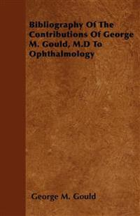 Bibliography Of The Contributions Of George M. Gould, M.D To Ophthalmology