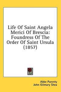 Life Of Saint Angela Merici Of Brescia: Foundress Of The Order Of Saint Ursula (1857)