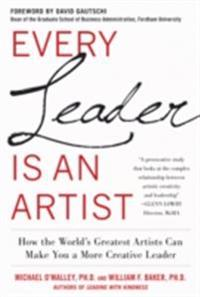Every Leader Is an Artist: How the World s Greatest Artists Can Make You a More Creative Leader