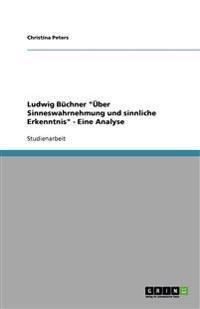 """Ludwig Buchner """"Uber Sinneswahrnehmung Und Sinnliche Erkenntnis"""" - Eine Analyse"""