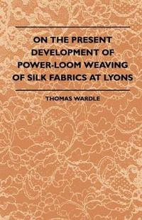 On The Present Development Of Power-Loom Weaving Of Silk Fabrics At Lyons