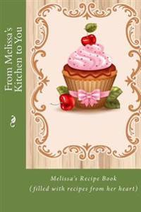 From Melissa's Kitchen to You: Melissa's Recipe Book (Filled with Recipes from Her Heart)