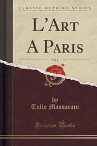 L'Art a Paris, Vol. 1 (Classic Reprint)