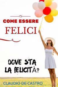 Come Essere Felici: Vuoi Essere Felice Al Primo Colpo?