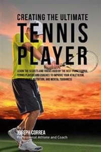 Creating the Ultimate Tennis Player: Learn the Secrets and Tricks Used by the Best Professional Tennis Players and Coaches to Improve Your Athleticism