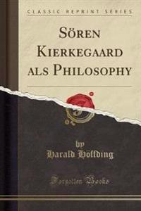Soeren Kierkegaard ALS Philosophy (Classic Reprint)