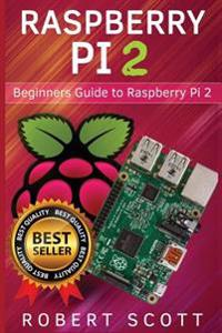 Raspberry Pi 2: Raspberry Pi 2 User Guide for Operating System, Programming, Projects and More!