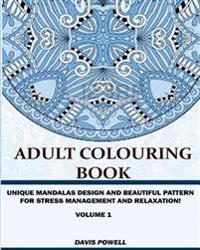 Adult Colouring Book: Unique Mandalas Design and Beautiful Patterns for Stress Management and Relaxation (Volume 1)