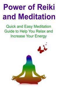 Power of Reiki and Meditation: Quick and Easy Meditation Guide to Help You Relax and Increase Your Energy: Reiki, Medication, Reiki Tips, Meditation