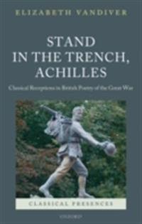Stand in the Trench, Achilles: Classical Receptions in British Poetry of the Great War