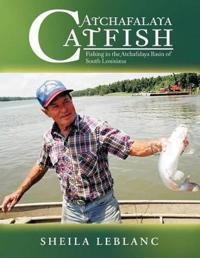 Atchafalaya Catfish: Fishing in the Atchafalaya Basin of South Louisiana