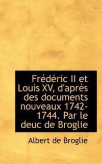 Fr D Ric II Et Louis XV, D'Apr?'s Des Documents Nouveaux 1742-1744. Par Le Deuc de Broglie