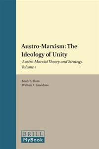 Austro-Marxism: The Ideology of Unity: Austro-Marxist Theory and Strategy. Volume 1