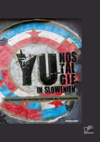 YU-Nostalgie in Slowenien: Das Phanomen der Nostalgie als Produkt der Transformation