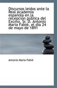 Discursos Leidos Ante La Real Academia Espanola En La Recepcion Publica del Excmo. Sr. D. Antonio Ma