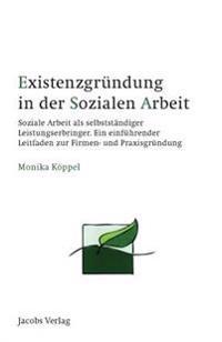 Existenzgrundung in Der Sozialen Arbeit: Soziale Arbeit ALS Selbststandiger Leistungserbringer. Ein Einfuhrender Leitfaden Zur Firmen- Und Praxisgrund