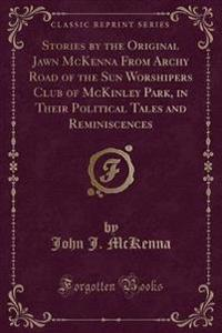Stories by the Original Jawn McKenna from Archy Road of the Sun Worshipers Club of McKinley Park, in Their Political Tales and Reminiscences (Classic Reprint)