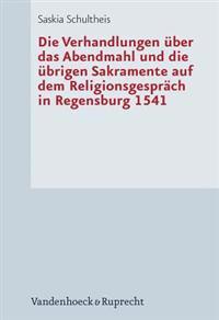 Die Verhandlungen Uber Das Abendmahl Und Die Ubrigen Sakramente Auf Dem Religionsgesprach in Regensburg 1541