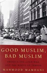 Good Muslim, Bad Muslim: America, the Cold War, and the Roots of Terror