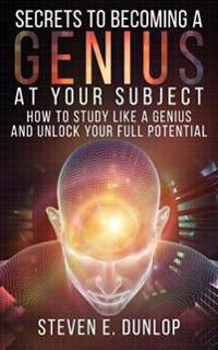 Secrets to Becoming a Genius at Your Subject: How to Study Like a Genius & Unlock Your Full Potential (Study Skills, Effective Learning, Smart Thinkin