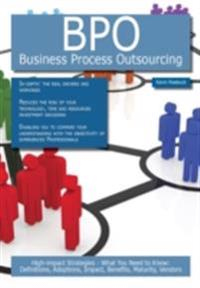 BPO - Business Process Outsourcing: High-impact Strategies - What You Need to Know: Definitions, Adoptions, Impact, Benefits, Maturity, Vendors