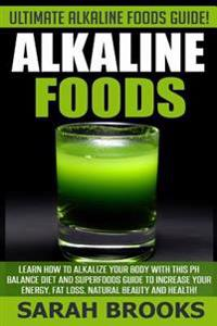 Alkaline Foods - Sarah Brooks: Ultimate Alkaline Foods Guide! Learn How to Alkalize Your Body with This PH Balance Diet and Superfoods Guide to Incre