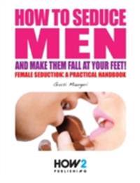 How to Seduce Men and Make Them Fall At Your Feet