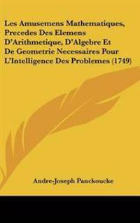 Les Amusemens Mathematiques, Precedes Des Elemens D'arithmetique, D'algebre Et De Geometrie Necessaires Pour L'intelligence Des Problemes