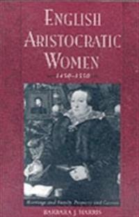 English Aristocratic Women, 1450-1550: Marriage and Family, Property and Careers