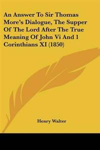 An Answer to Sir Thomas More's Dialogue, the Supper of the Lord After the True Meaning of John VI and 1 Corinthians XI