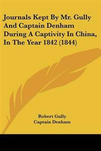 Journals Kept by Mr. Gully and Captain Denham During a Captivity in China, in the Year 1842