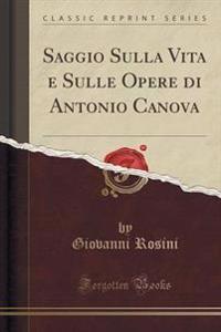 Saggio Sulla Vita E Sulle Opere Di Antonio Canova (Classic Reprint)
